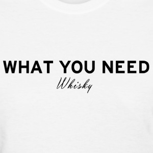 What you need Whisky - Women's T-Shirt