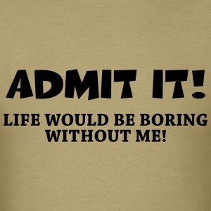 Admit it! Life would be boring without me! T-Shirts - Men's T-Shirt