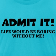 Admit it! Life would be boring without me! T-Shirts