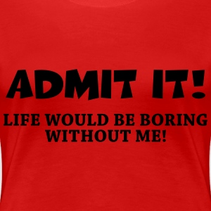 Admit it! Life would be boring without me! Women's T-Shirts - Women's Premium T-Shirt