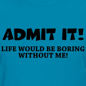Admit it! Life would be boring without me! Women's T-Shirts - Women's T-Shirt