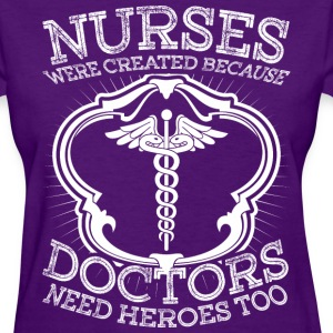 Nurses Were Created Because Doctor Need Heroes Too - Women's T-Shirt