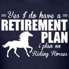 Have A Retirement Plan I Plan On Riding Horses