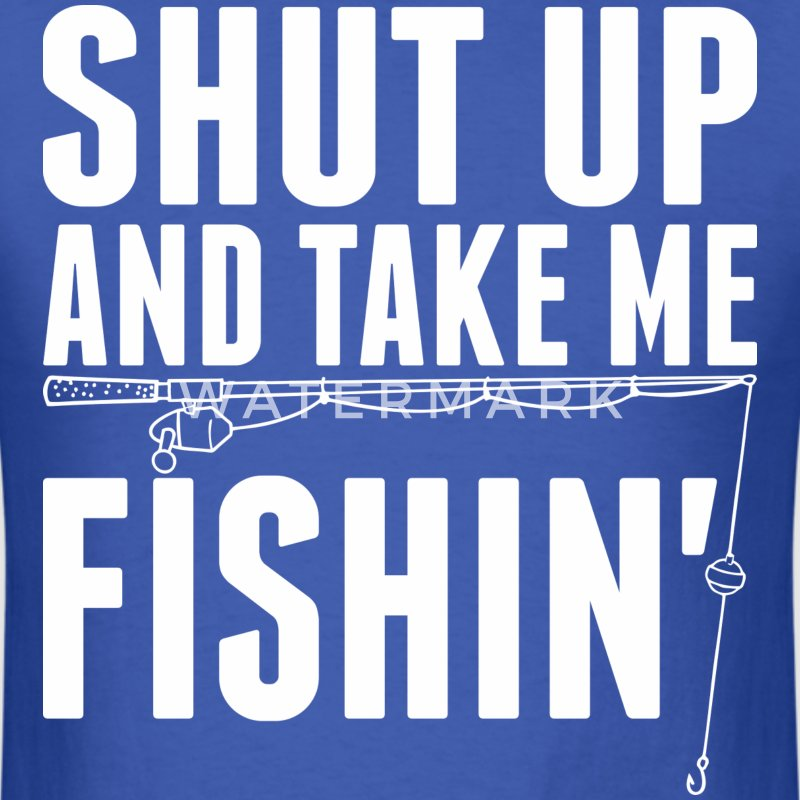 Shut Up And Take Me Fishing - Men's T-Shirt