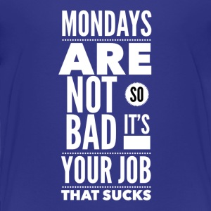 Mondays are not so bad it's your job Baby & Toddler Shirts - Toddler Premium T-Shirt