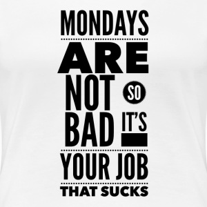 Mondays are not so bad it's your job that sucks Women's T-Shirts - Women's Premium T-Shirt