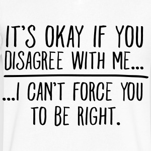 It's Okay If You Disagree With Me... T-Shirts - Men's V-Neck T-Shirt by Canvas