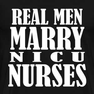 Real Men Marry NICU Nurses - Men's Premium T-Shirt