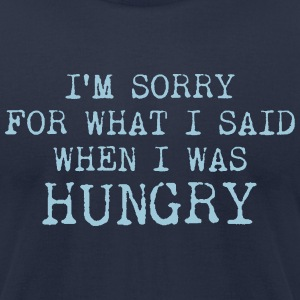 I#m sorry for what I said when I was hungry T-Shirts - Men's T-Shirt by American Apparel