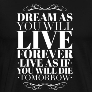 Dream as you will live forever T-Shirts - Men's Premium T-Shirt