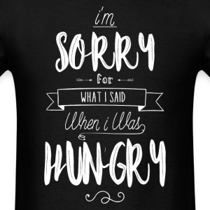 I'm sorry for what i said when i was hungry  - Men's T-Shirt
