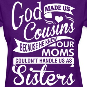 God Made Us Cousins Because He Knew Our Moms - Women's T-Shirt