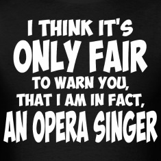 I Think It Only Fair To Warn You I Am Opera Singer