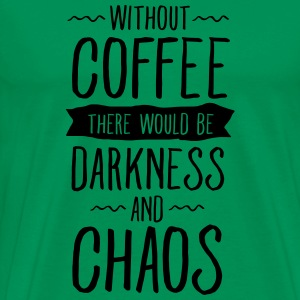 Without Coffee There Would Be Darkness And Chaos T-Shirts - Men's Premium T-Shirt