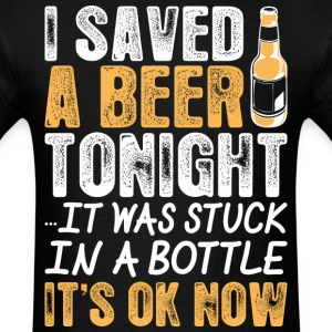 I Saved A Beer Tonight It Was Stuck In A Bottle It - Men's T-Shirt