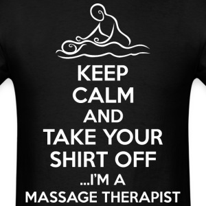 Keep Calm Take Your Shirt Off Im Massage Therapist - Men's T-Shirt