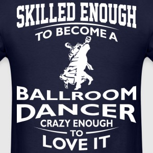 Skilled Ballroom Dancer Crazy Enough To Love It - Men's T-Shirt