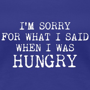 I#m sorry for what I said when I was hungry Women's T-Shirts - Women's Premium T-Shirt