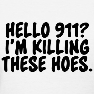 Hello 911? I'm killin these hoes Women's T-Shirts - Women's T-Shirt