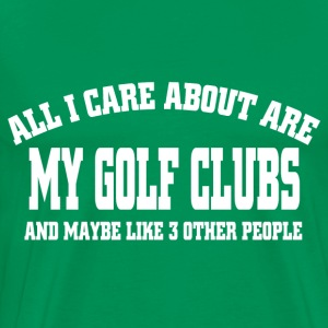 ALL I CARE ABOUT ARE MY GOLF CLUBS AND MAYBE LIKE  - Men's Premium T-Shirt
