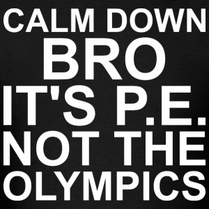 Calm Down Bro It Is Pe Not The Olympics - Men's T-Shirt