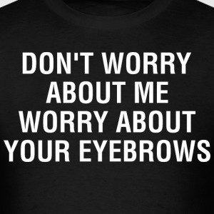 Do Not Worry About Me Worry About Your Eyebrows - Men's T-Shirt