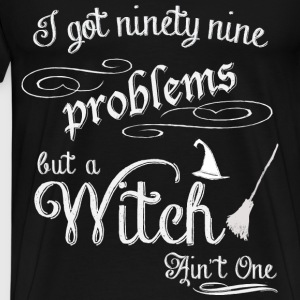 I got 99 problems but a witch ain't one - Men's Premium T-Shirt
