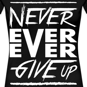 Never ever ever give up Women's T-Shirts - Women's Premium T-Shirt