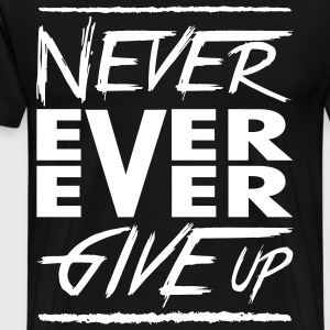 Never ever ever give up T-Shirts - Men's Premium T-Shirt