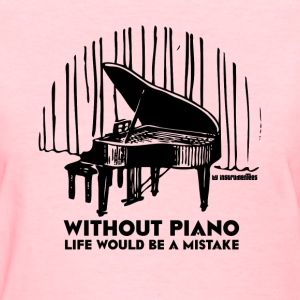 Without Piano Life Would Be A Mistake Women's T-Shirts - Women's T-Shirt