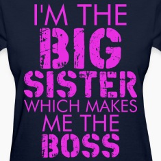 I Am The Big Sister Which Makes Me The Boss