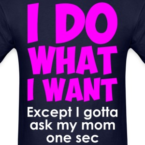 I Do What I Want Except I Gotta Ask My Mom One Sec - Men's T-Shirt
