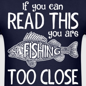 If You Can Read This You Are Fishing Too Close - Men's T-Shirt