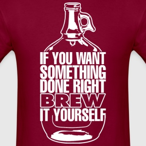 If You Want Something Done Right Brew It Yourself - Men's T-Shirt