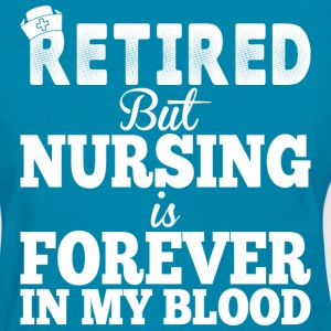 Retired But Nursing Is Forever In My Blood - Women's T-Shirt