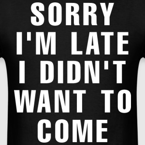 Sorry I Am Late I Didnot Want To Come - Men's T-Shirt