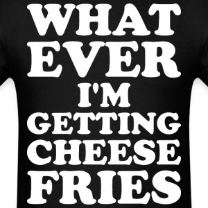 Whatever I Am Getting Cheese Fries - Men's T-Shirt