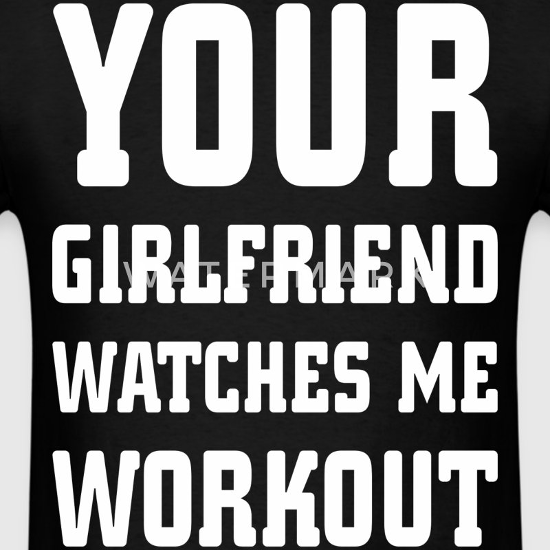 Your Girlfriend Watches Me Workout - Men's T-Shirt
