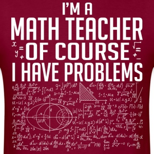 I'm A Math Teacher Ofcourse I Have Problems - Men's T-Shirt
