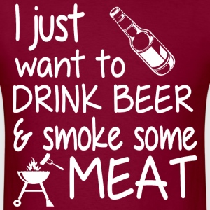 I Just Want To Drink Beer And Smoke Some Meat - Men's T-Shirt