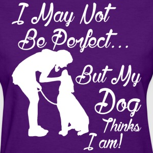 I May Not Be Perfect But My Dog Thinks I Am - Women's T-Shirt