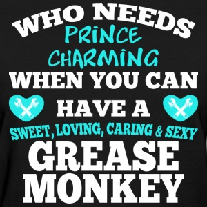 Who Needs Prince Charming When You Grease Monkey - Women's T-Shirt