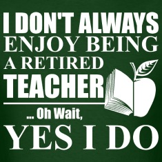 I Dont Always Enjoy Being A Retired Teacher