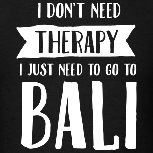 I Don't Need Therapy - I Just Need To Go To Bali T-Shirts - Men's T-Shirt