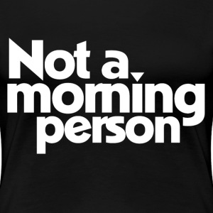Not a morning person funny - Women's Premium T-Shirt