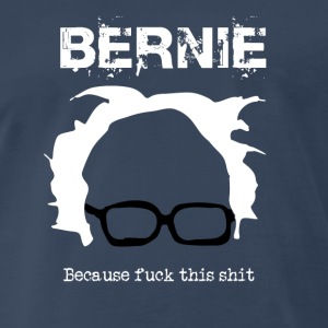 Bernie Because Fuck This Shit - Men's Premium T-Shirt