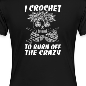 I CROCHET TO BURN OFF THE CRAZY - Women's Premium T-Shirt