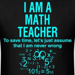 I Am A Math Teacher Assume I Am Never Wrong - Men's T-Shirt