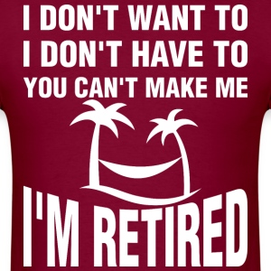 I Am Retired I Dont Want To You Cant Make Me - Men's T-Shirt
