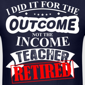 Did For Outcome Not Income Teacher Retired - Men's T-Shirt